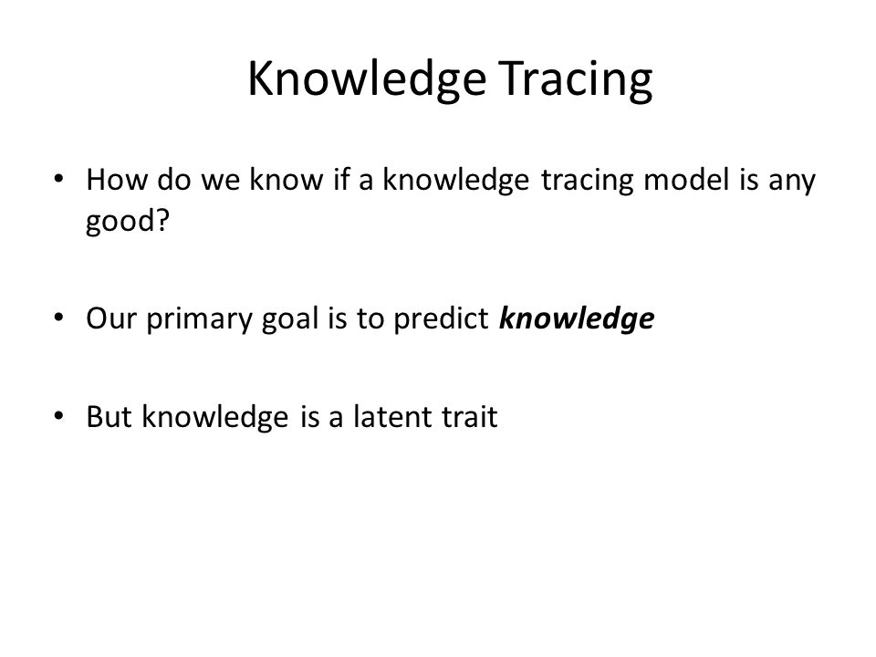Knowledge Tracing How do we know if a knowledge tracing model is any good? Our primary goal is to predict knowledge But knowledge is a latent trait