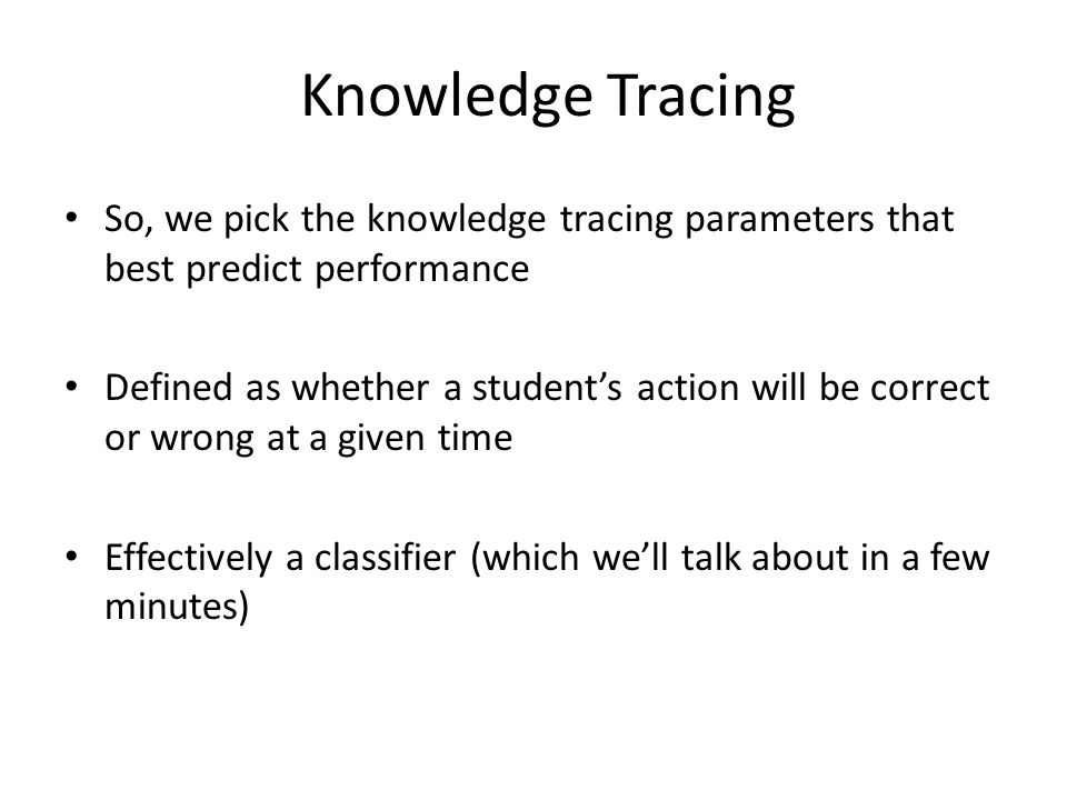 Knowledge Tracing So, we pick the knowledge tracing parameters that best predict performance Defined as whether a student's action will be correct or