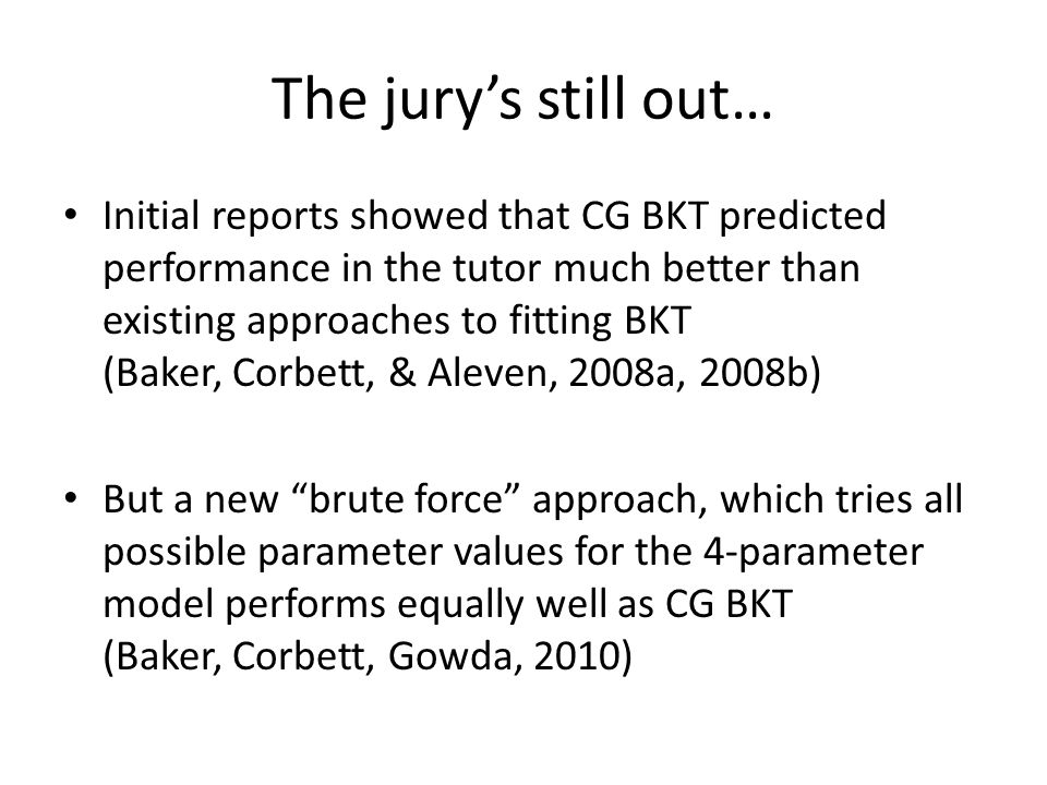 The jury's still out… Initial reports showed that CG BKT predicted performance in the tutor much better than existing approaches to fitting BKT (Baker