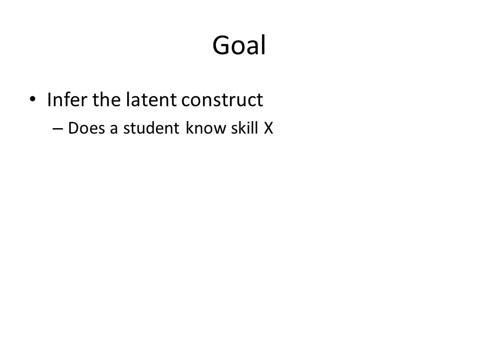 Goal Infer the latent construct – Does a student know skill X