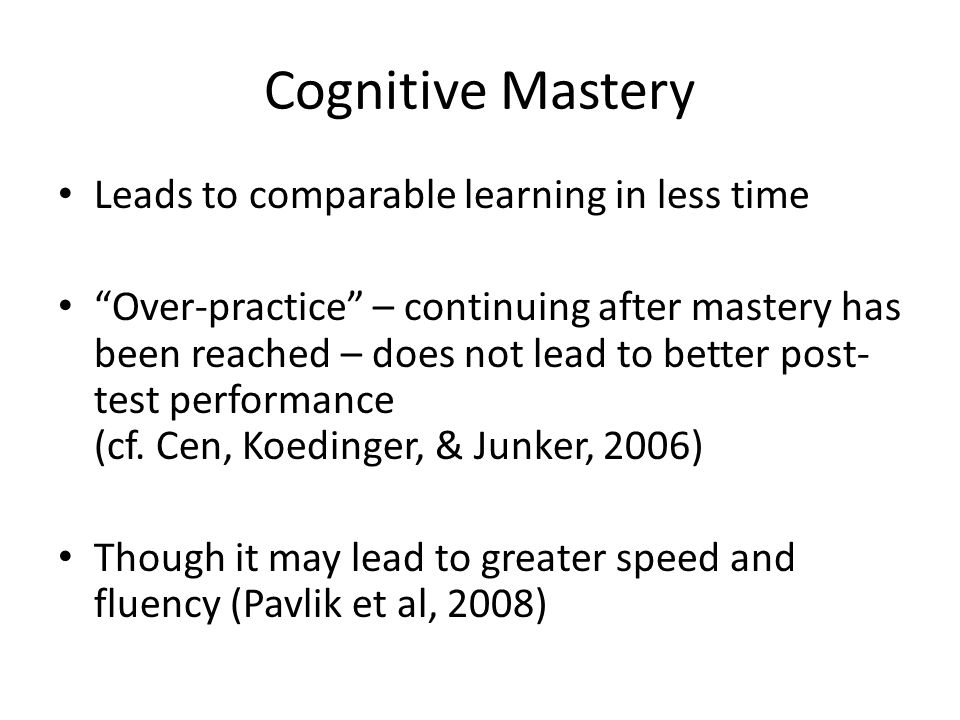 """Cognitive Mastery Leads to comparable learning in less time """"Over-practice"""" – continuing after mastery has been reached – does not lead to better post"""