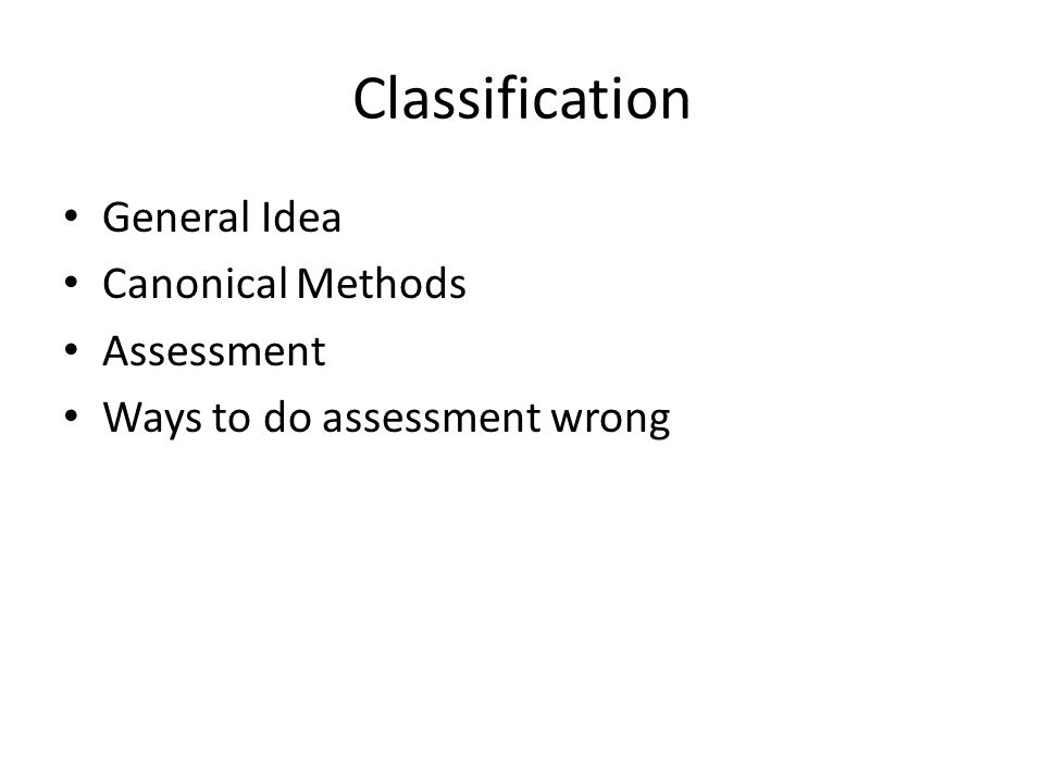 Classification General Idea Canonical Methods Assessment Ways to do assessment wrong