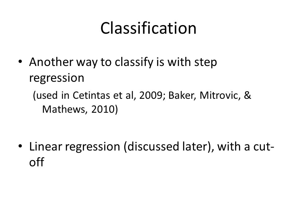 Classification Another way to classify is with step regression (used in Cetintas et al, 2009; Baker, Mitrovic, & Mathews, 2010) Linear regression (dis