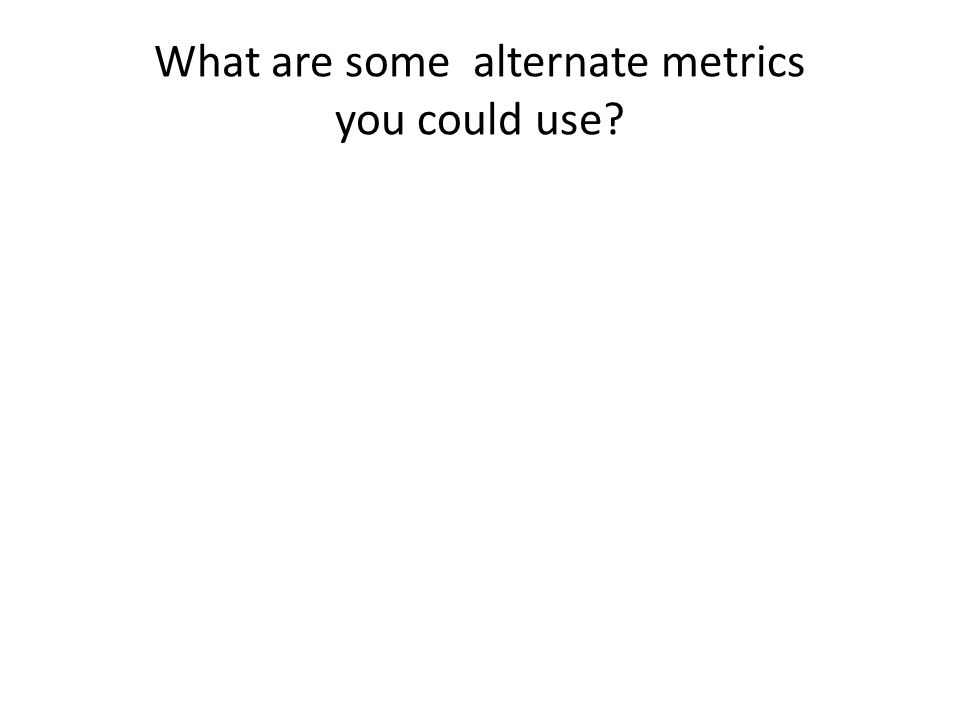 What are some alternate metrics you could use?