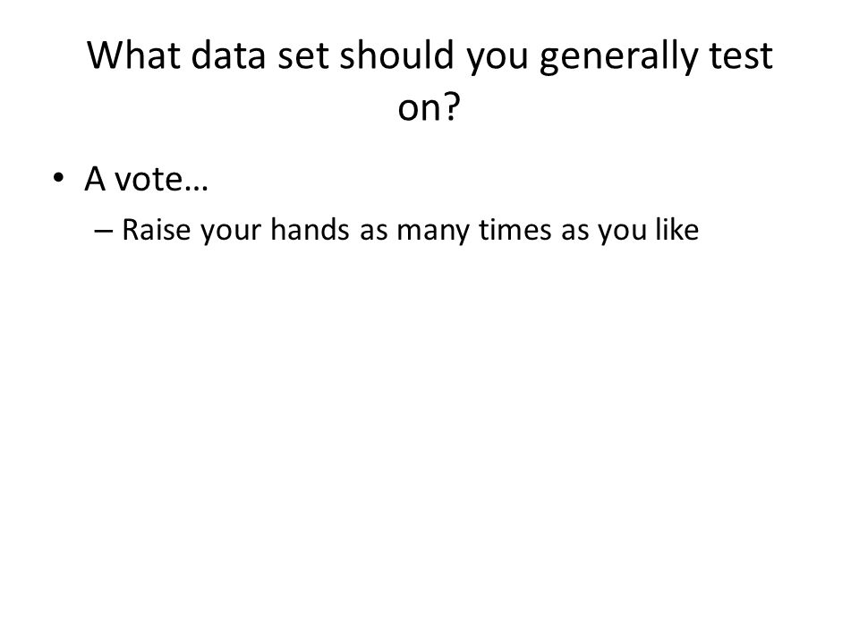 What data set should you generally test on? A vote… – Raise your hands as many times as you like