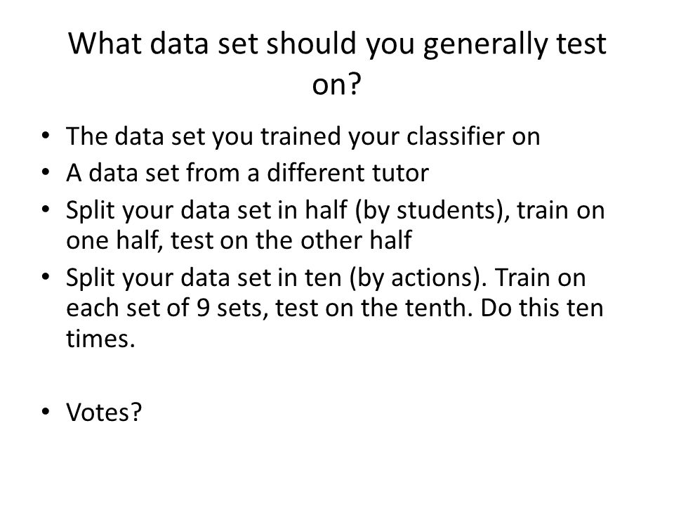 What data set should you generally test on? The data set you trained your classifier on A data set from a different tutor Split your data set in half