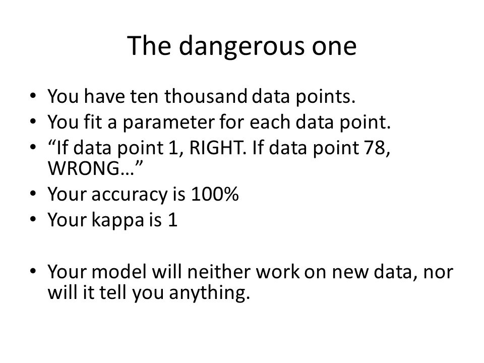 """The dangerous one You have ten thousand data points. You fit a parameter for each data point. """"If data point 1, RIGHT. If data point 78, WRONG…"""" Your"""