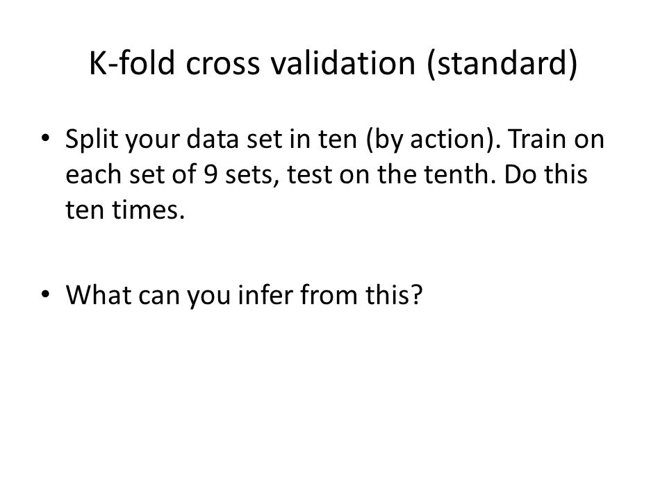 K-fold cross validation (standard) Split your data set in ten (by action). Train on each set of 9 sets, test on the tenth. Do this ten times. What can