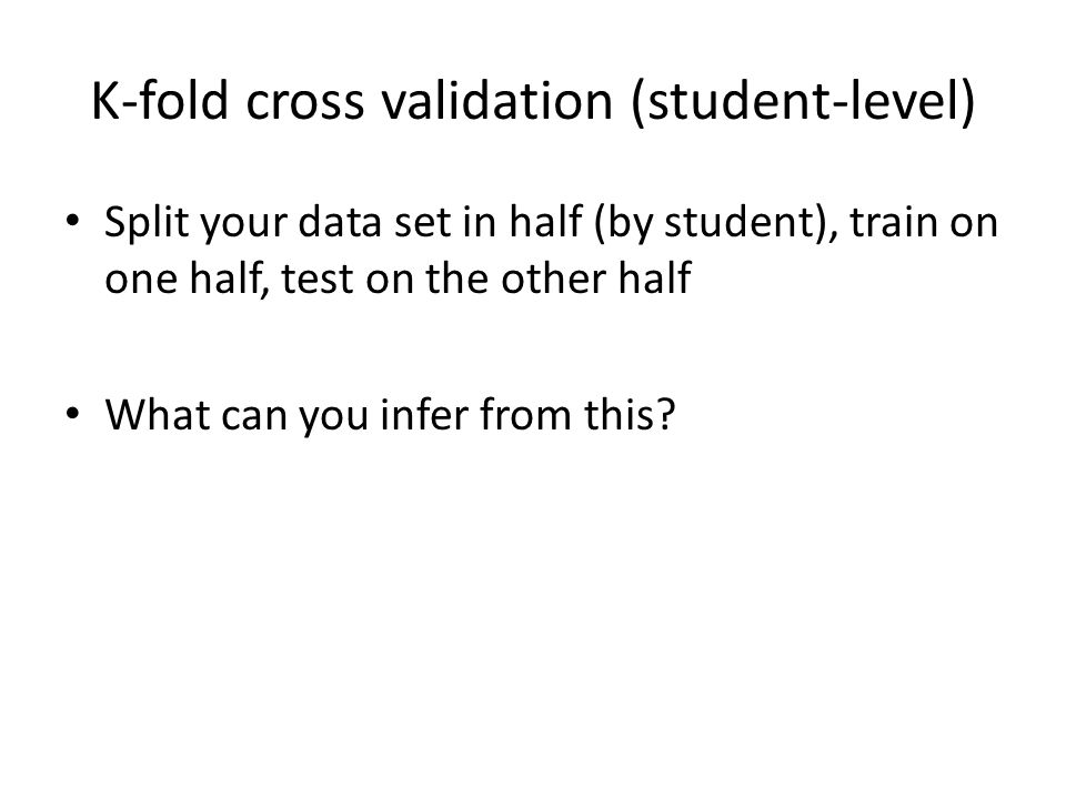 K-fold cross validation (student-level) Split your data set in half (by student), train on one half, test on the other half What can you infer from th