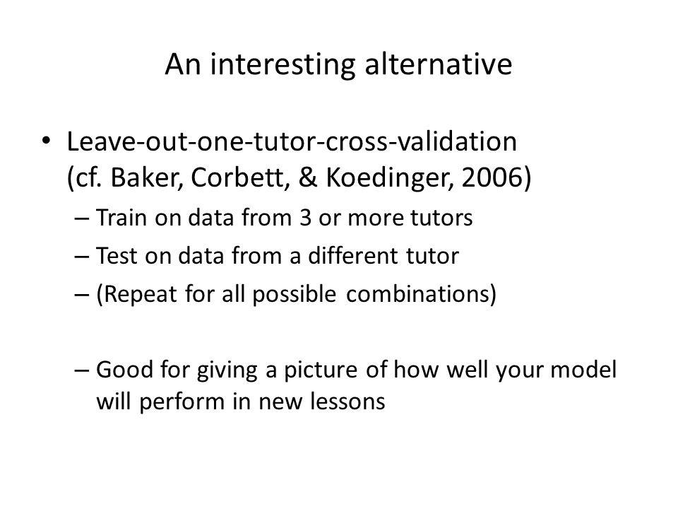 An interesting alternative Leave-out-one-tutor-cross-validation (cf. Baker, Corbett, & Koedinger, 2006) – Train on data from 3 or more tutors – Test o