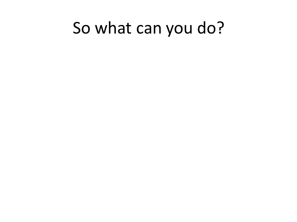 So what can you do?