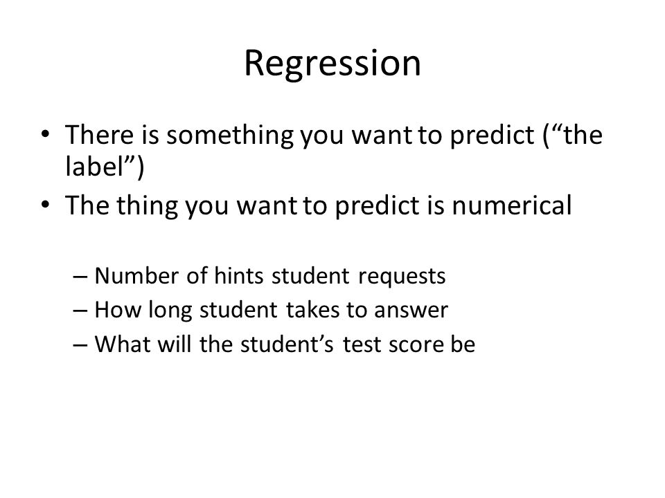 """There is something you want to predict (""""the label"""") The thing you want to predict is numerical – Number of hints student requests – How long student"""