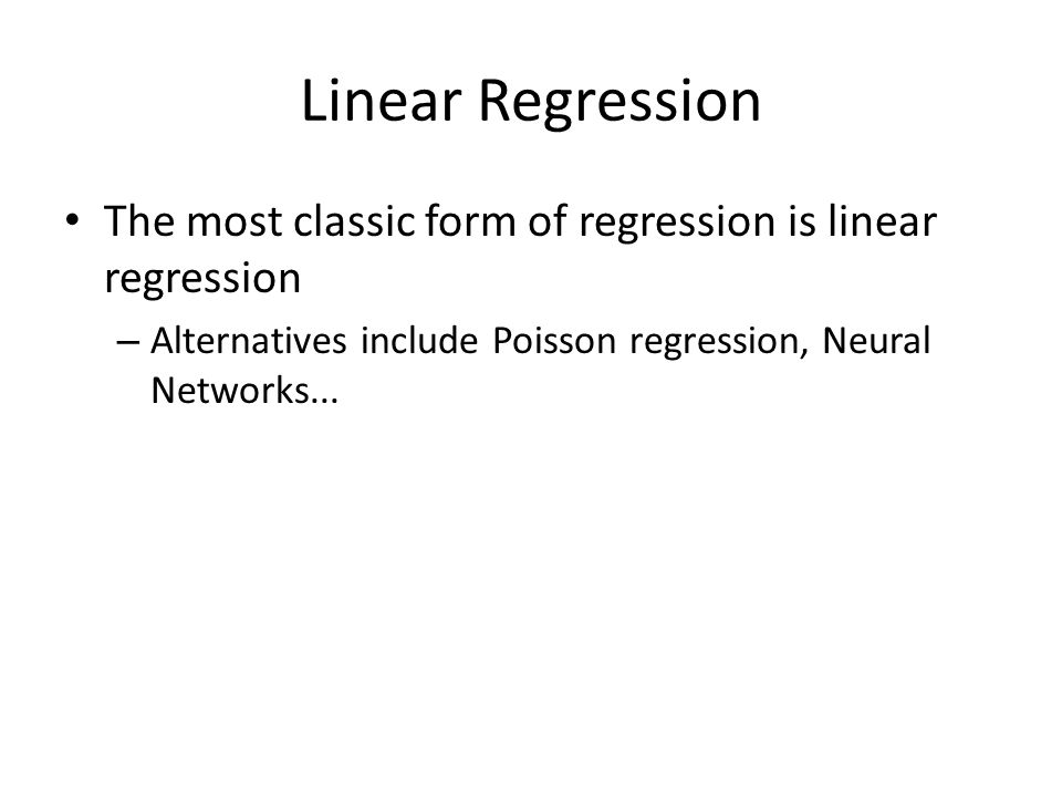 Linear Regression The most classic form of regression is linear regression – Alternatives include Poisson regression, Neural Networks...