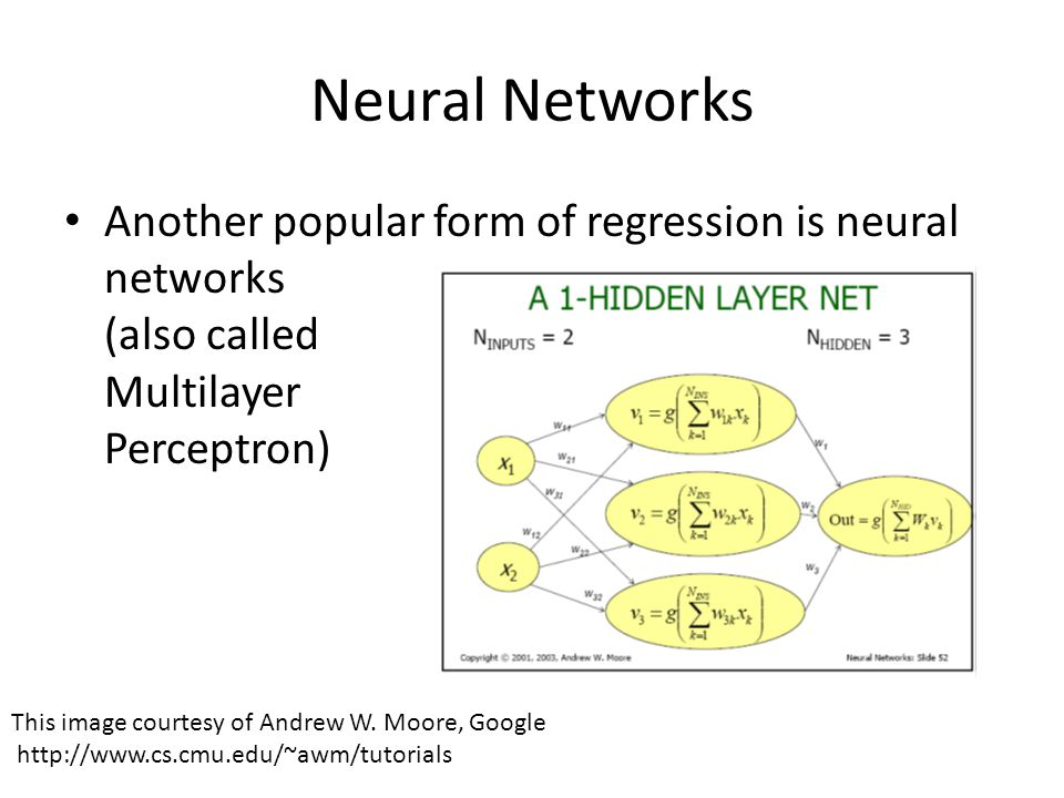 Neural Networks Another popular form of regression is neural networks (also called Multilayer Perceptron) This image courtesy of Andrew W. Moore, Goog