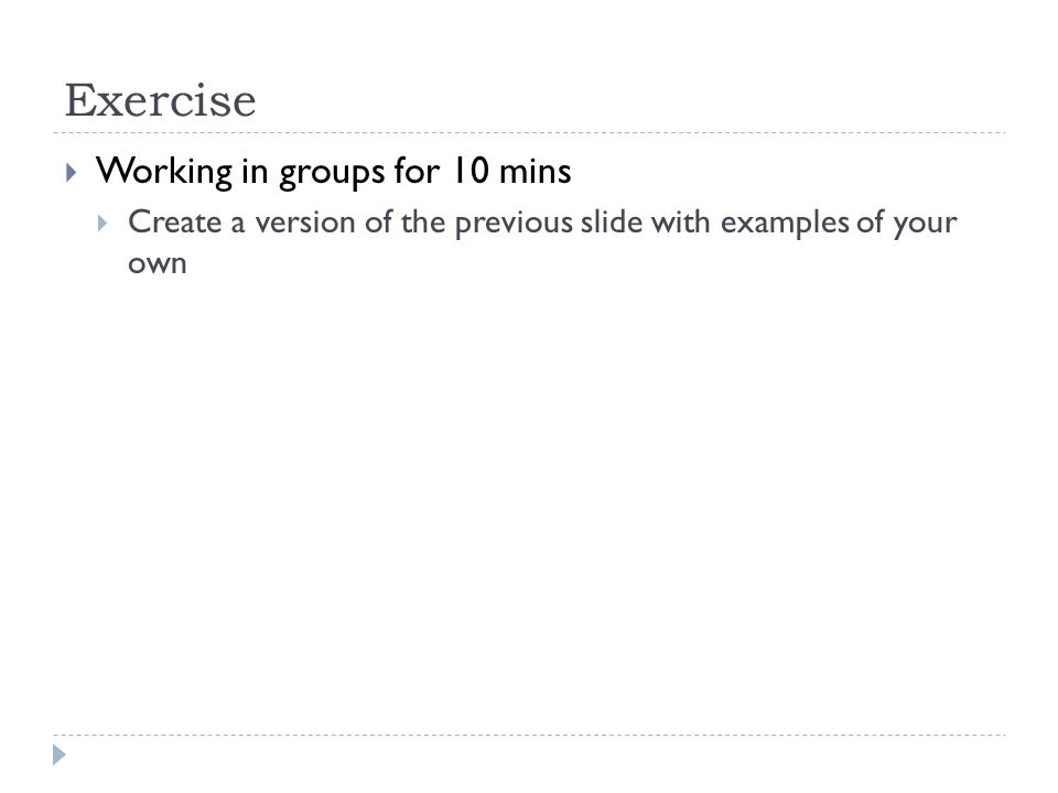 Exercise  Working in groups for 10 mins  Create a version of the previous slide with examples of your own