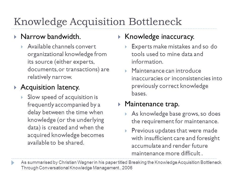 Knowledge Acquisition Bottleneck  Narrow bandwidth.  Available channels convert organizational knowledge from its source (either experts, documents,