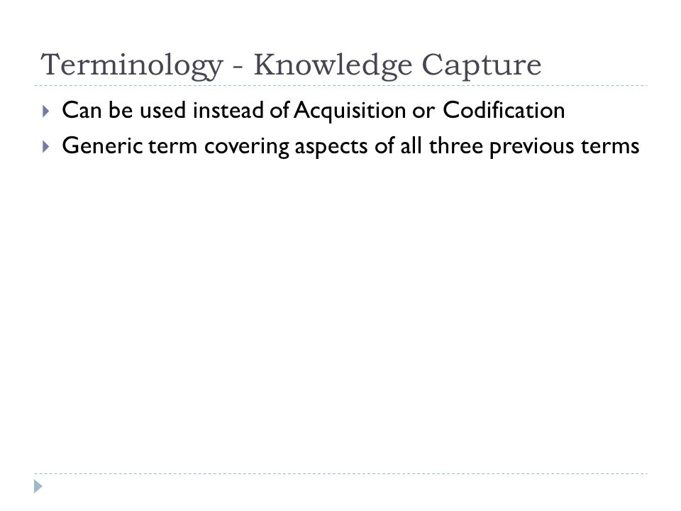 Terminology - Knowledge Capture  Can be used instead of Acquisition or Codification  Generic term covering aspects of all three previous terms