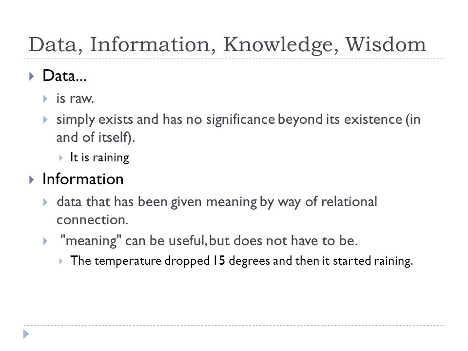 Data, Information, Knowledge, Wisdom  Data...  is raw.  simply exists and has no significance beyond its existence (in and of itself).  It is rain
