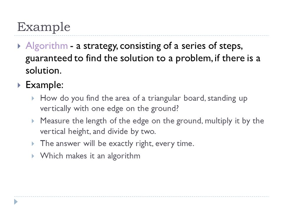 Example  Algorithm - a strategy, consisting of a series of steps, guaranteed to find the solution to a problem, if there is a solution.  Example: 
