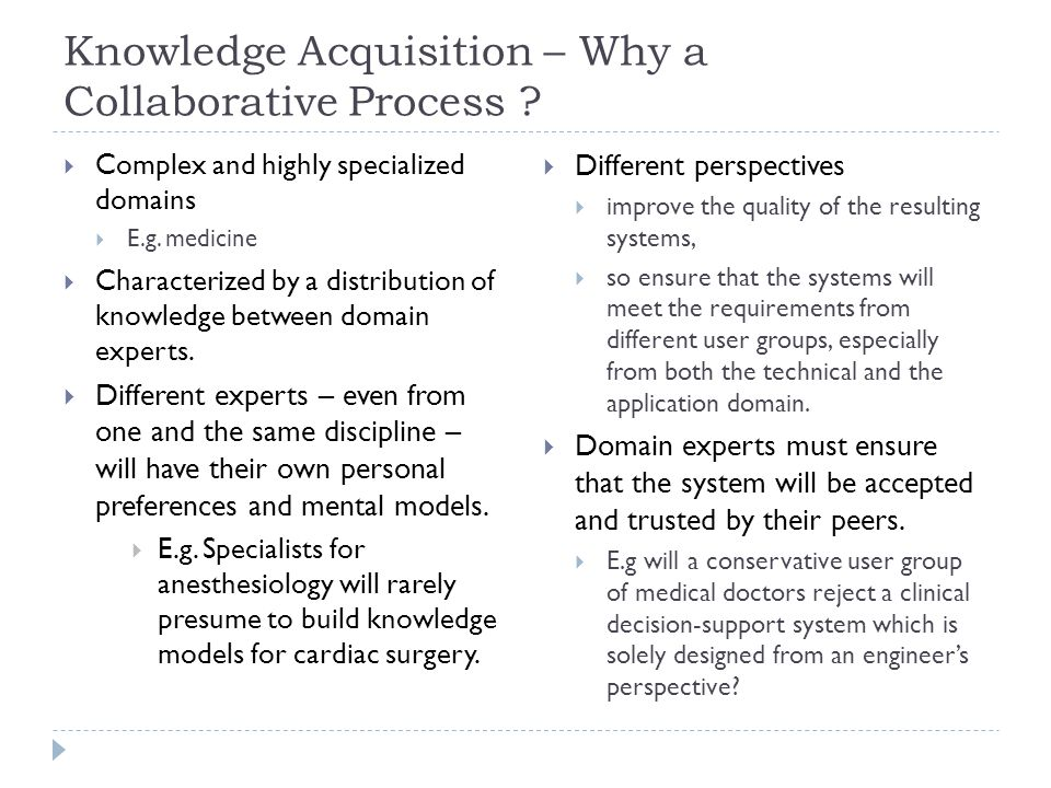 Knowledge Acquisition – Why a Collaborative Process ?  Complex and highly specialized domains  E.g. medicine  Characterized by a distribution of kn