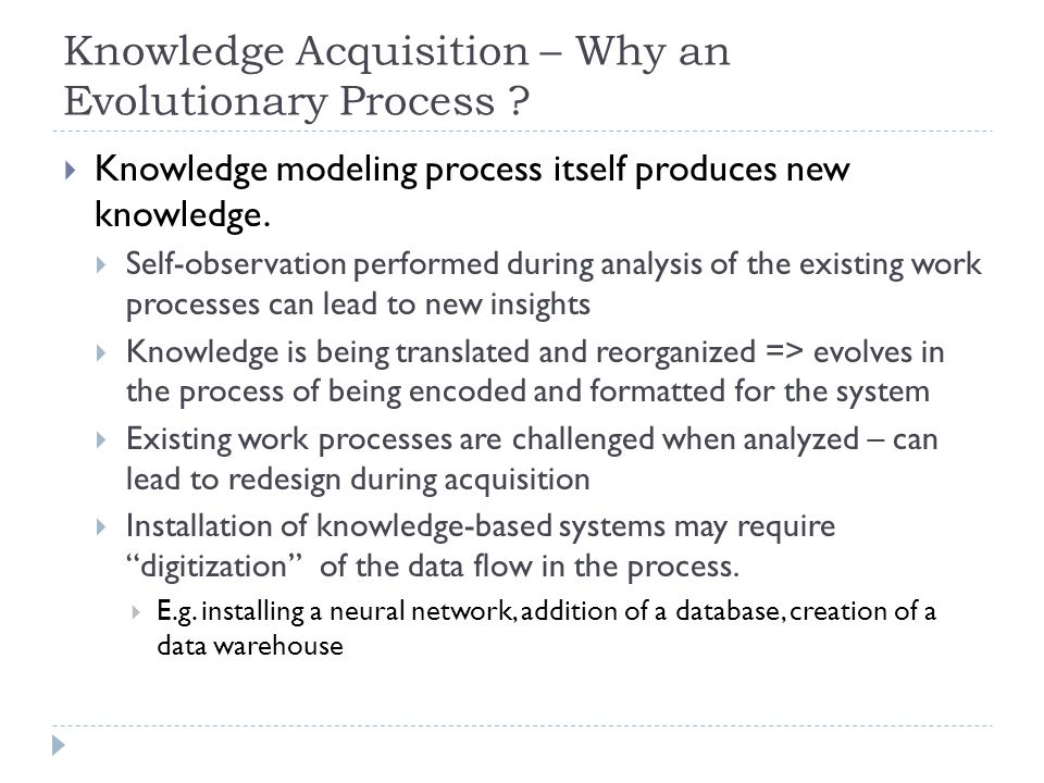 Knowledge Acquisition – Why an Evolutionary Process ?  Knowledge modeling process itself produces new knowledge.  Self-observation performed during
