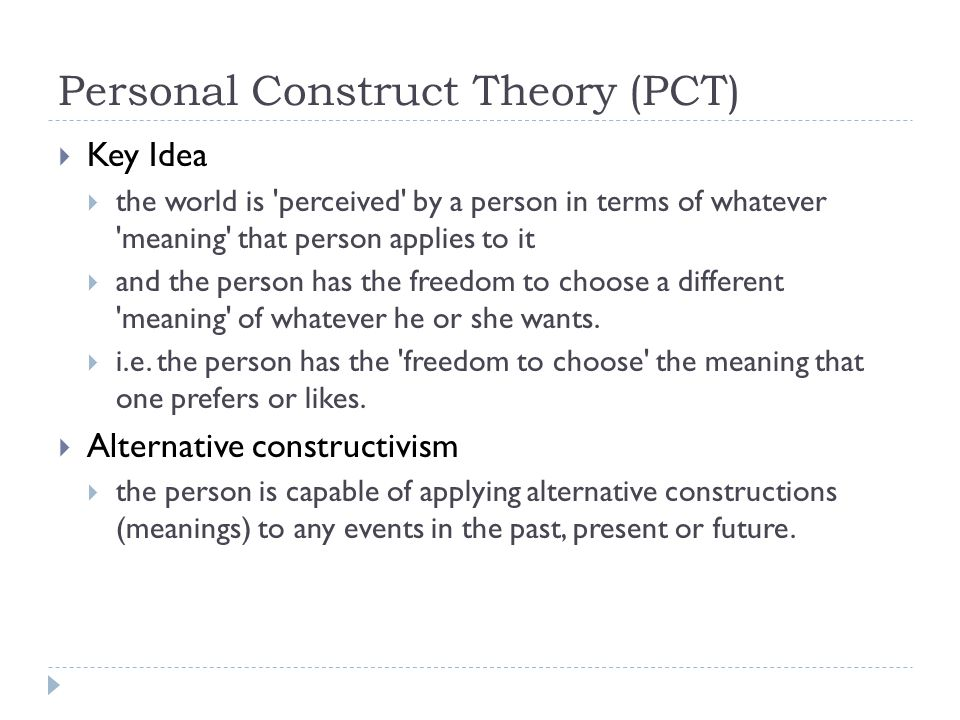 Personal Construct Theory (PCT)  Key Idea  the world is 'perceived' by a person in terms of whatever 'meaning' that person applies to it  and the p
