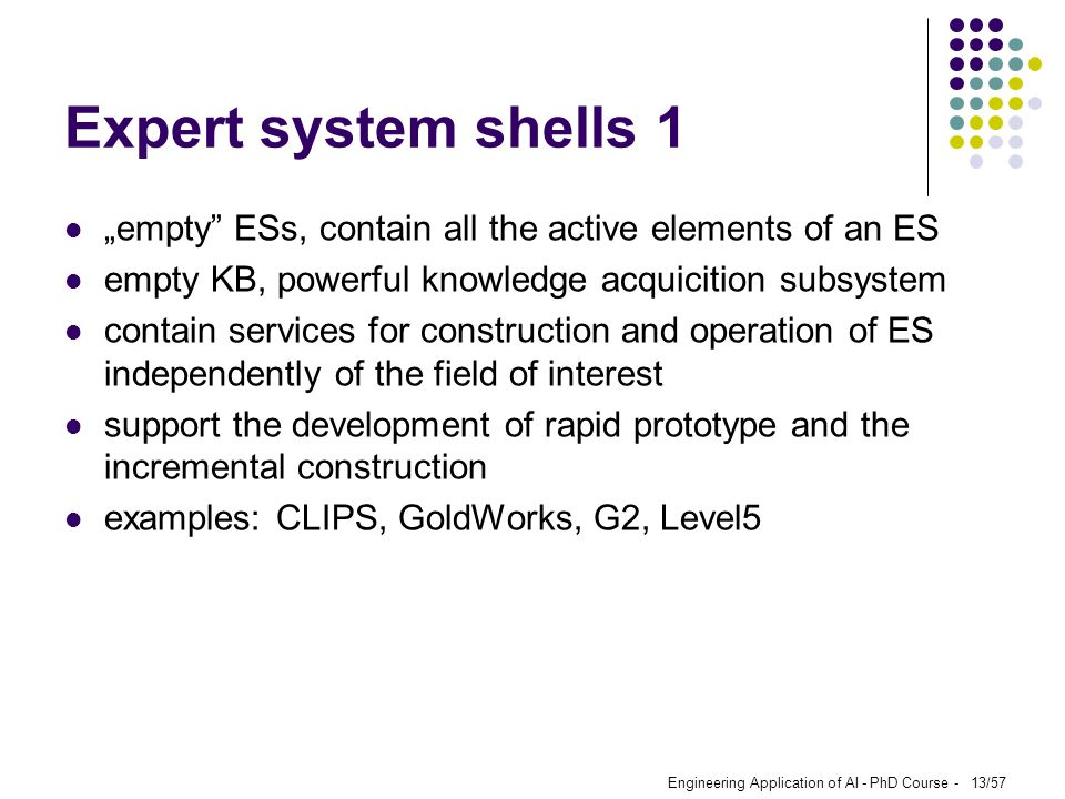 "Engineering Application of AI - PhD Course - 13/57 Expert system shells 1 ""empty"" ESs, contain all the active elements of an ES empty KB, powerful kno"
