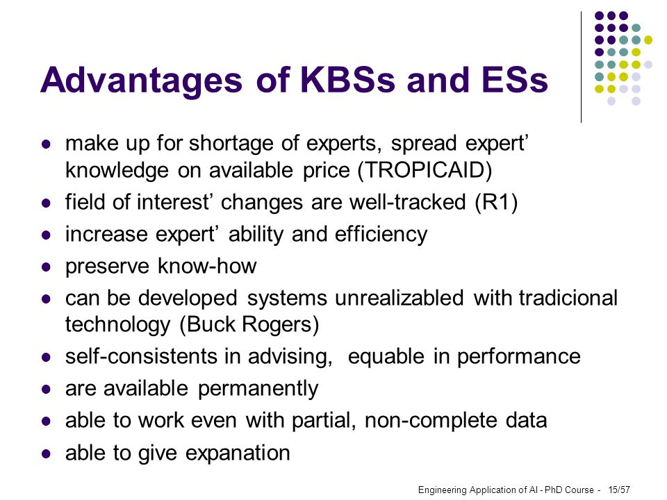 Engineering Application of AI - PhD Course - 15/57 Advantages of KBSs and ESs make up for shortage of experts, spread expert' knowledge on available p
