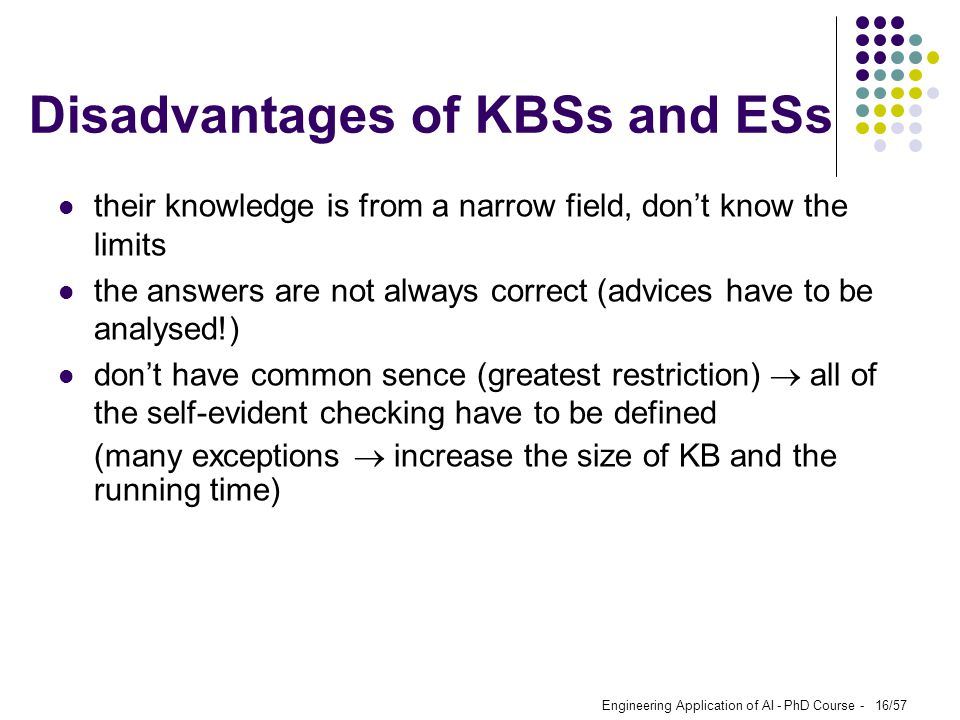 Engineering Application of AI - PhD Course - 16/57 Disadvantages of KBSs and ESs their knowledge is from a narrow field, don't know the limits the ans