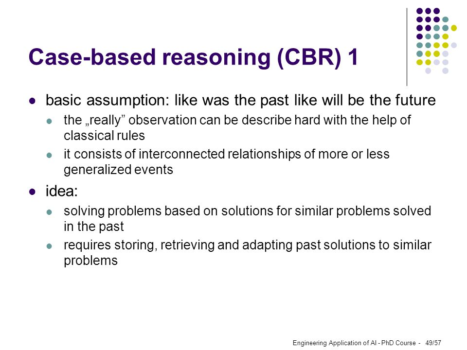 "Engineering Application of AI - PhD Course - 49/57 Case-based reasoning (CBR) 1 basic assumption: like was the past like will be the future the ""reall"