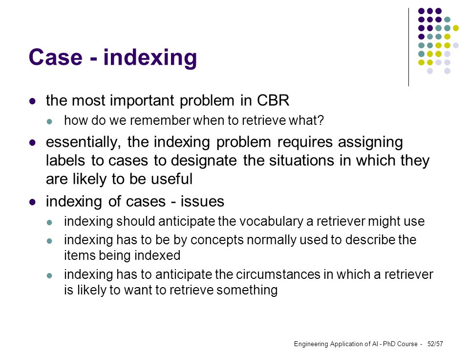 Engineering Application of AI - PhD Course - 52/57 Case - indexing the most important problem in CBR how do we remember when to retrieve what? essenti