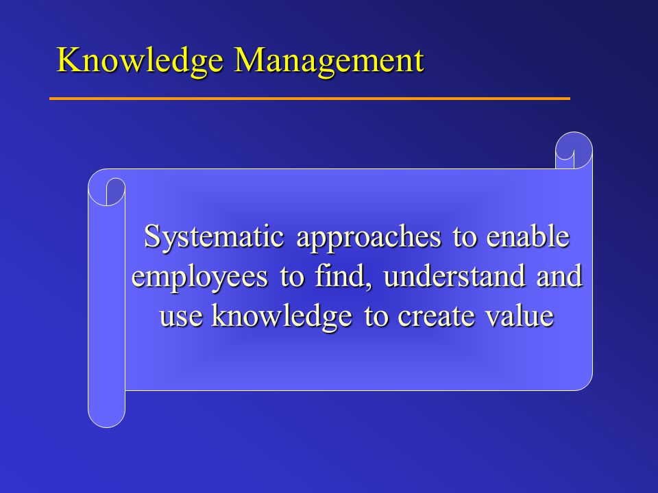 Knowledge Management Systematic approaches to enable employees to find, understand and use knowledge to create value