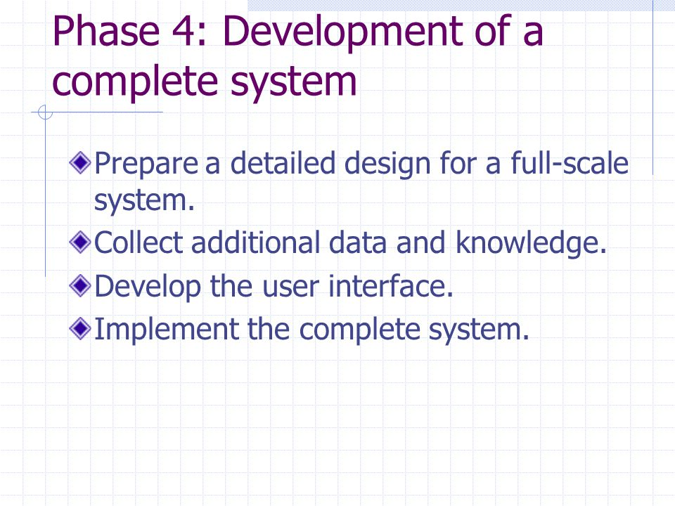 Phase 4: Development of a complete system Prepare a detailed design for a full-scale system.