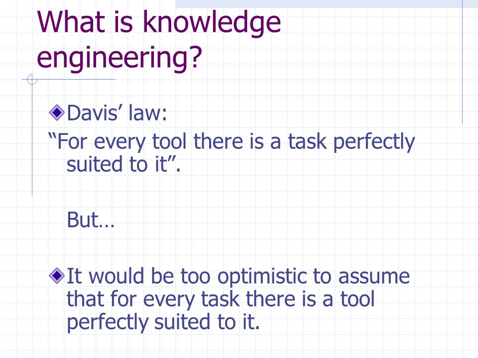 What is knowledge engineering. Davis' law: For every tool there is a task perfectly suited to it .