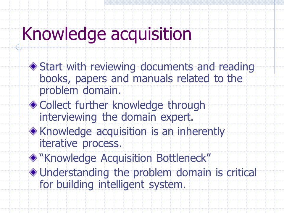 Knowledge acquisition Start with reviewing documents and reading books, papers and manuals related to the problem domain.