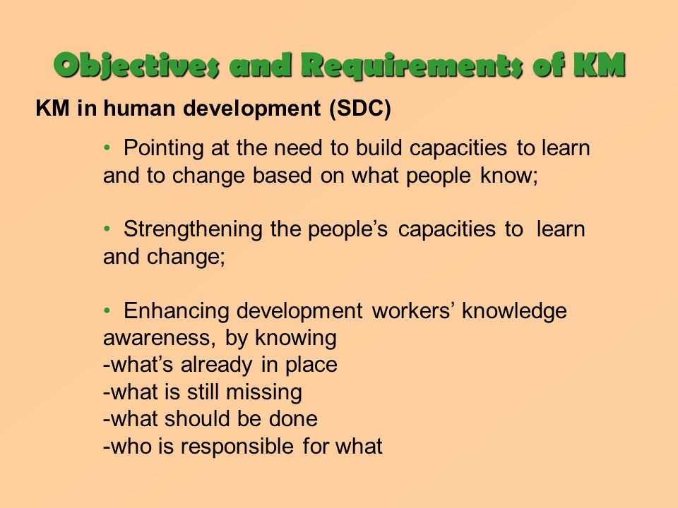 Objectives and Requirements of KM KM in human development (SDC) Pointing at the need to build capacities to learn and to change based on what people know; Strengthening the people's capacities to learn and change; Enhancing development workers' knowledge awareness, by knowing -what's already in place -what is still missing -what should be done -who is responsible for what