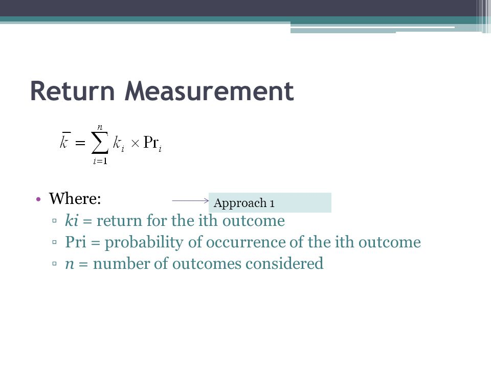 Return Measurement Where: ▫ki = return for the ith outcome ▫Pri = probability of occurrence of the ith outcome ▫n = number of outcomes considered Appr