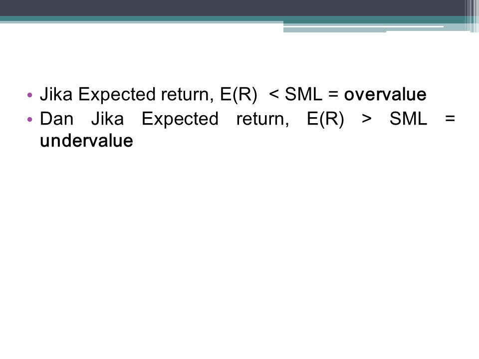 Jika Expected return, E(R) < SML = overvalue Dan Jika Expected return, E(R) > SML = undervalue