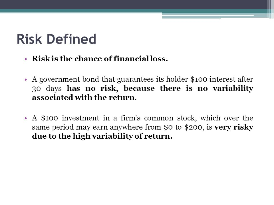 Risk Defined Risk is the chance of financial loss. A government bond that guarantees its holder $100 interest after 30 days has no risk, because there