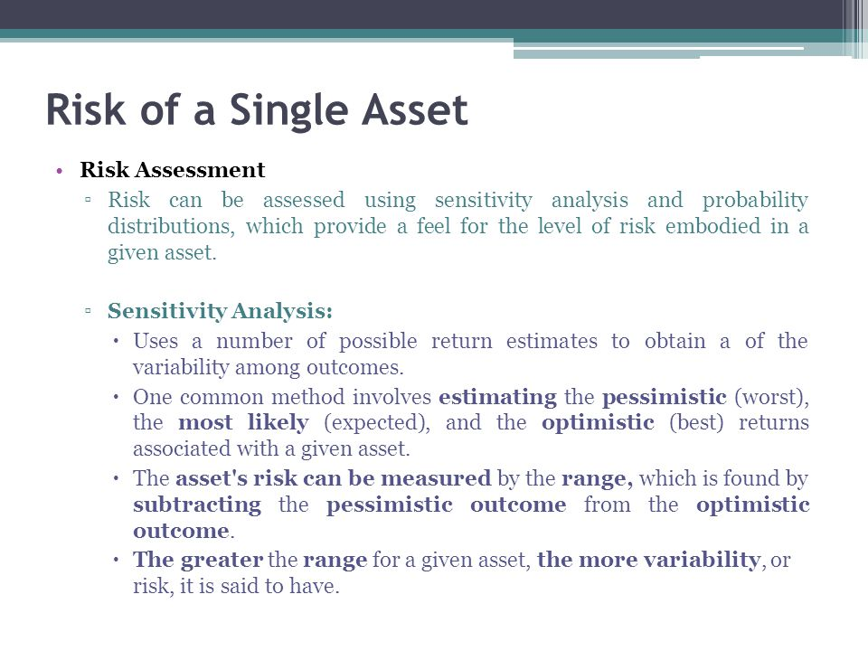 Risk of a Single Asset Risk Assessment ▫Risk can be assessed using sensitivity analysis and probability distributions, which provide a feel for the le
