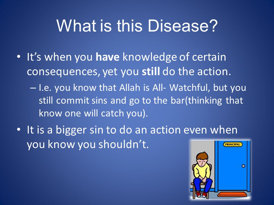 What is this Disease? It's when you have knowledge of certain consequences, yet you still do the action. – I.e. you know that Allah is All- Watchful,