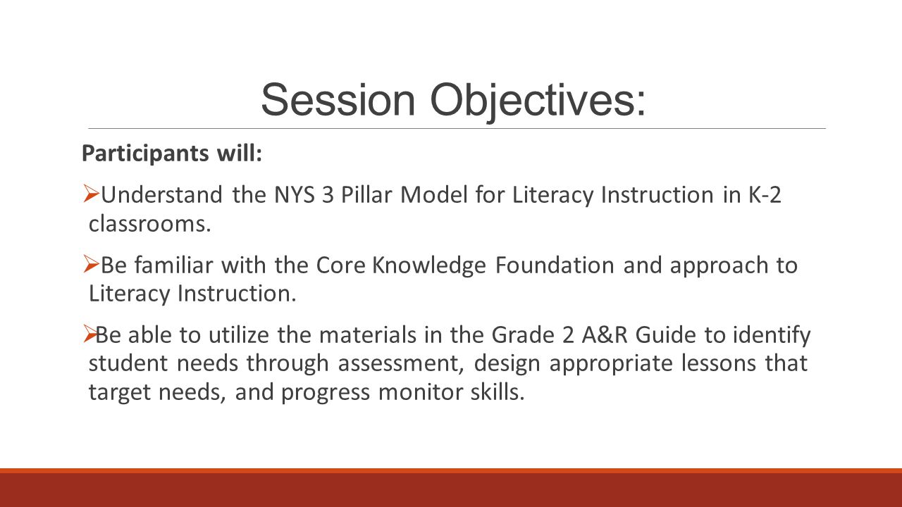 Session Objectives: Participants will:  Understand the NYS 3 Pillar Model for Literacy Instruction in K-2 classrooms.  Be familiar with the Core Kno