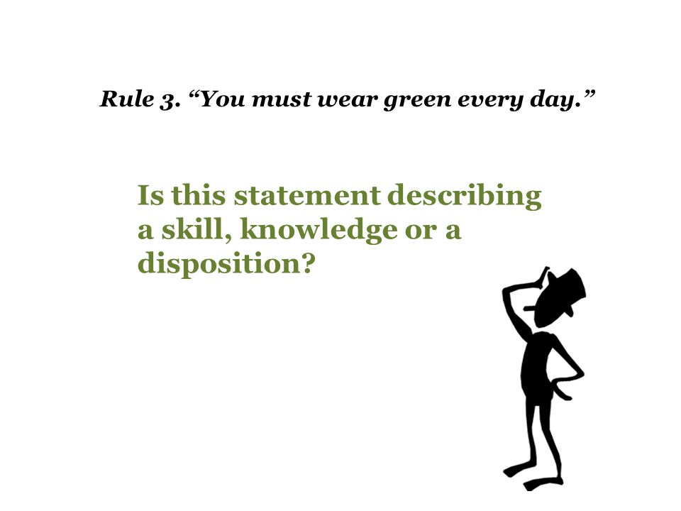"Rule 3. ""You must wear green every day."" Is this statement describing a skill, knowledge or a disposition?"