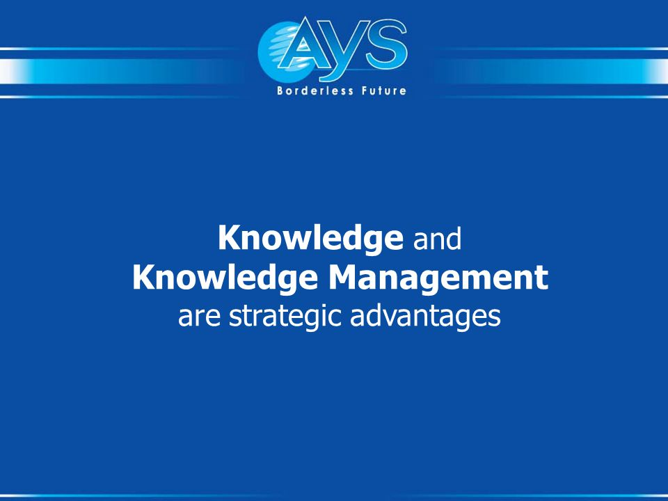 Knowledge and Knowledge Management are strategic advantages