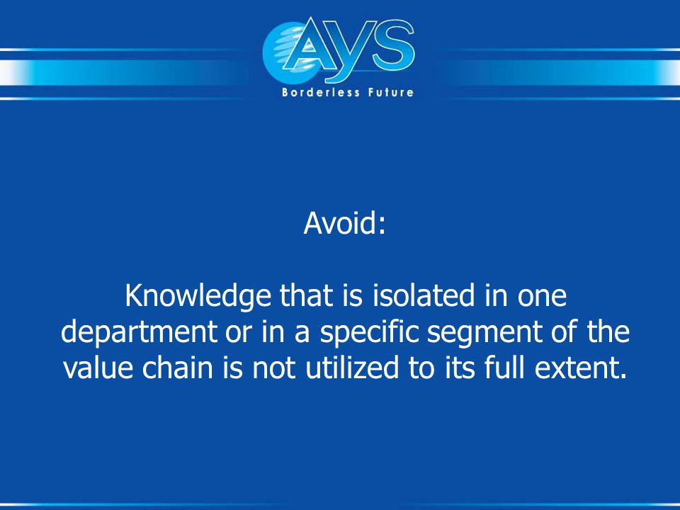Avoid: Knowledge that is isolated in one department or in a specific segment of the value chain is not utilized to its full extent.