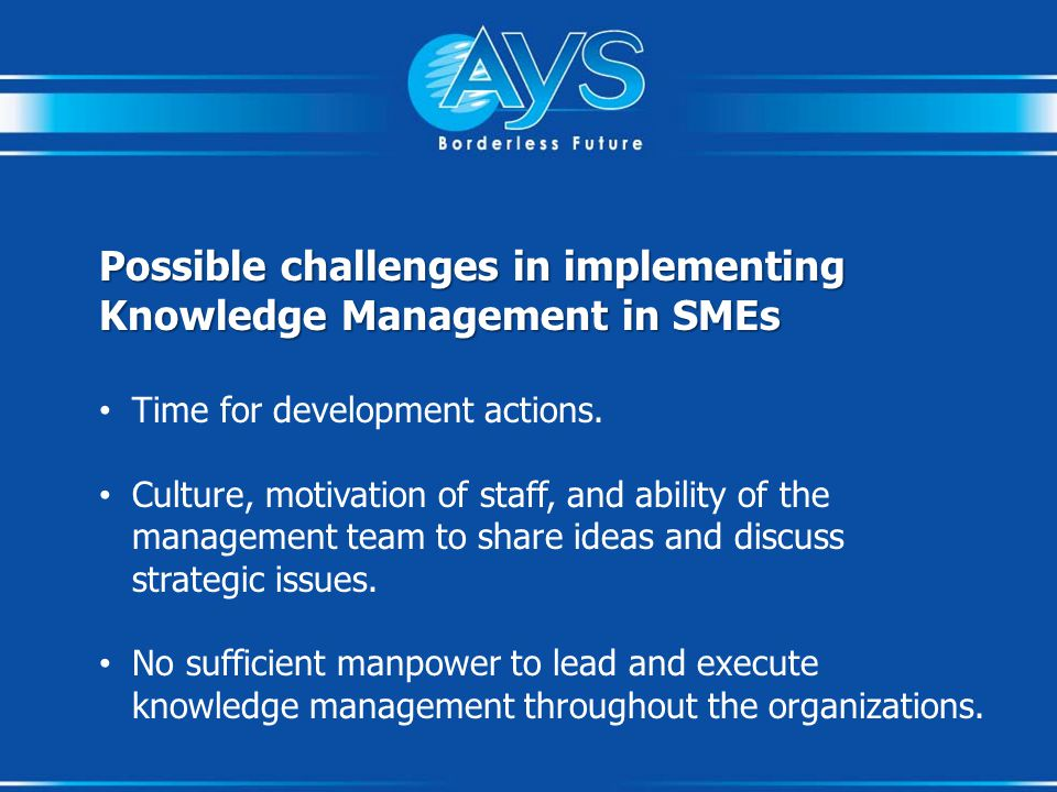 Possible challenges in implementing Knowledge Management in SMEs Time for development actions.
