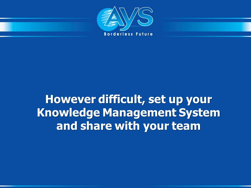 However difficult, set up your Knowledge Management System and share with your team