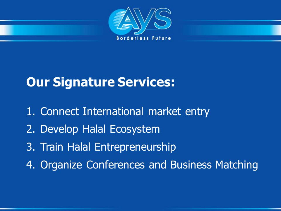 Our Signature Services: 1.Connect International market entry 2.Develop Halal Ecosystem 3.Train Halal Entrepreneurship 4.Organize Conferences and Business Matching