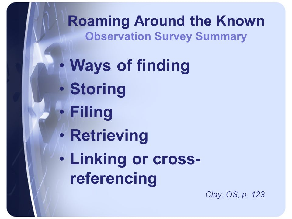 Roaming Around the Known Observation Survey Summary Ways of finding Storing Filing Retrieving Linking or cross- referencing Clay, OS, p.