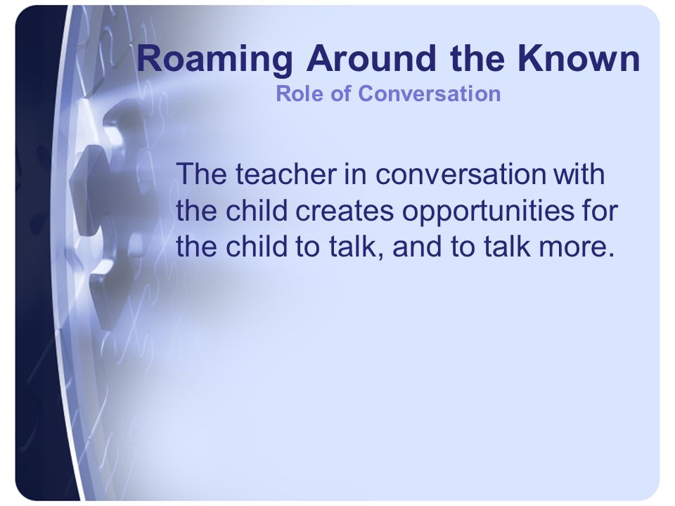 Roaming Around the Known Role of Conversation The teacher in conversation with the child creates opportunities for the child to talk, and to talk more.
